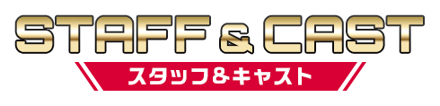 STAFF&CAST スタッフ&キャスト